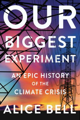 Our biggest experiment : an epic history of the climate crisis