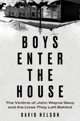 Boys enter the house : the victims of John Wayne Gacy and the lives they left behind
