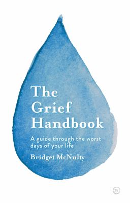 GRIEF HANDBOOK : a guide to help you through the worst days of your life.