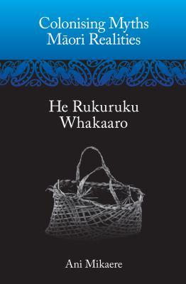 Colonising myths--Maori realities : he rukuruku whakaaro