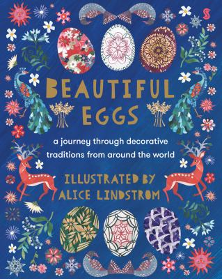 Beautiful eggs : a journey through decorative traditions from around the world by Lindstrom, Alice, 1984- author, illustrator.