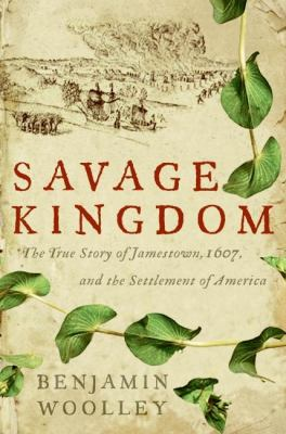 Savage Kingdom: The True Story of Jamestown, 1607, and the Settlement of America book cover