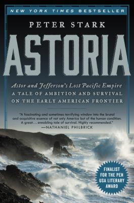 Astoria:  John Jacob Astor and Thomas Jefferson's lost Pacific empire : a story of wealth, ambition, and survival