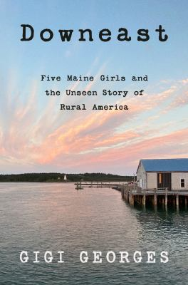 Downeast : five Maine girls and the unseen story of rural America