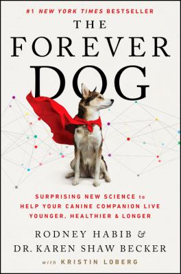 The forever dog : surprising new science to help your canine companion live younger, healthier, and longer
