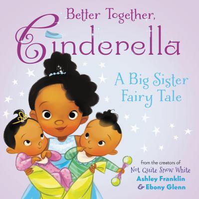 Better together, Cinderella : a big sister fairy tale