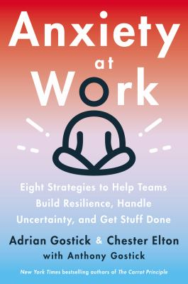 Anxiety at work : 8 strategies to help teams build resilience, handle uncertainty, and get stuff done