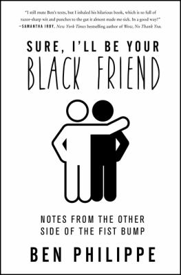 Sure, I'll Be Your Black Friend : Notes from the Other Side of the Fist Bump. by Philippe, Ben.