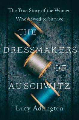Dressmakers of Auschwitz : The True Story of the Women Who Sewed to Survive.