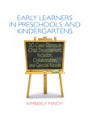 Early learners in preschools and kindergartens : 50 case stories in child development, inclusion, collaboration and special needs
