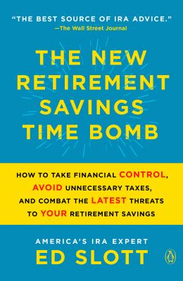 The new retirement savings time bomb : how to take financial control, avoid unnecessary taxes, and combat the latest threats to your retirement savings
