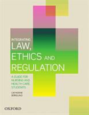 Integrating law, ethics and regulation : a guide for nursing and health care students