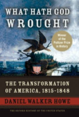 What Hath God Wrought: The Transformation of America, 1815-1848 book cover