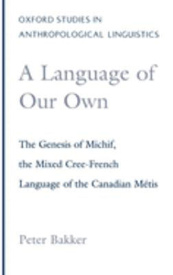 A Language of our Own  : The Genesis of Michif, the Mixed Cree-French Language of the Canadian Métis by Peter Bakker Cover Art