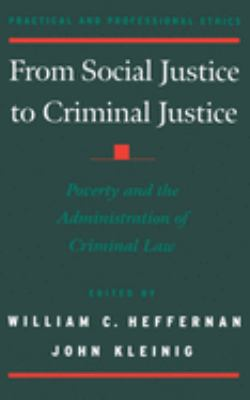 From Social Justice to Criminal Justice : Poverty and the Administration of Criminal Law by William C. Heffernan and John Kleinig