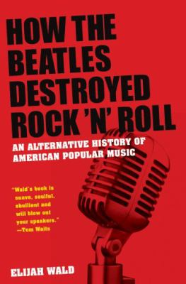 How the Beatles Destroyed Rock 'n' Roll : an alternative history of American popular music