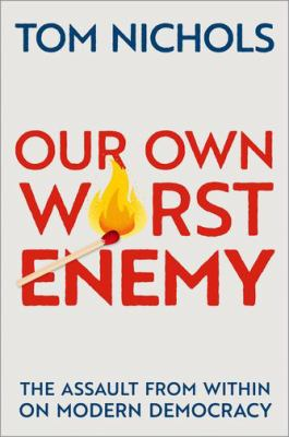 Our own worst enemy : the assault from within on modern democracy