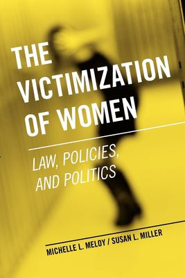 The Victimization of Women : Law, Policies, and Politics Michelle L. Meloy and Susan L. Miller