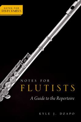 Notes for Flutists: A Guide to the Repertoire by Kyle J. Dzapo