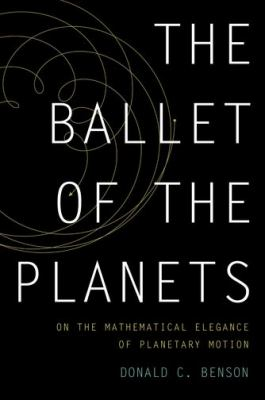 The Ballet of the Planets: on the mathematical elegance of planetary motion by Donald C. Benson