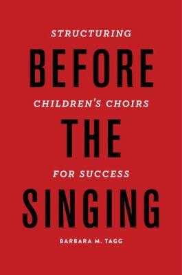 Before the Singing : Structuring Children's Choirs for Success by Barbara Tagg