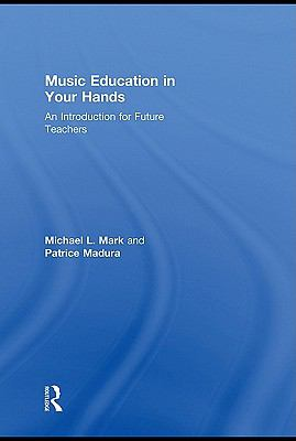 Music Education in Your Hands : An Introduction for Future Teachers by Michael L. Mark and Patrice Madura