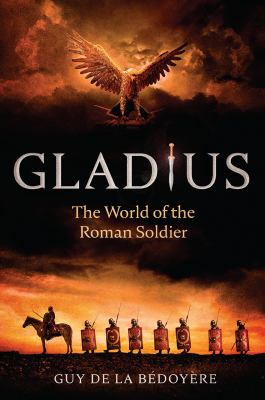 Gladius : the world of the Roman soldier