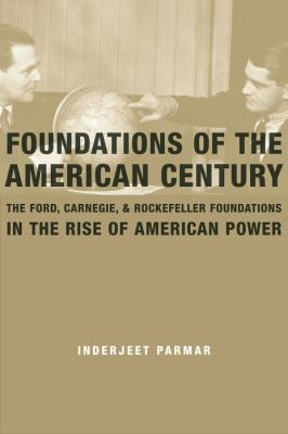 Foundations of the American century: the Ford, Carnegie, and Rockefeller Foundations in the rise of American power. Inderjeet Parmar.