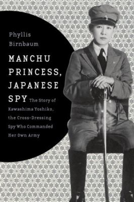 Manchu Princess, Japanese SpyThe Story of Kawashima Yoshiko, the Cross-Dressing Spy Who Commanded Her Own Army  by Phyllis Birnbaum