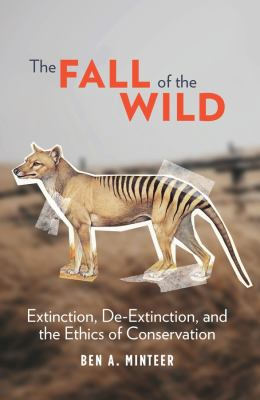 The Fall of the Wild: Extinction, De-Extinction, and the Ethics of Conservation