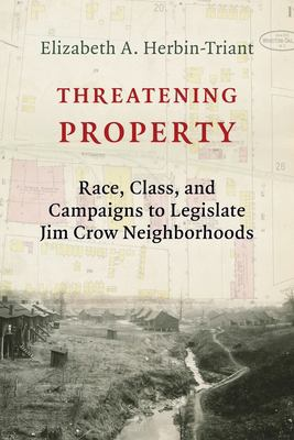 Threatening Property: Race, Class, and Campaigns to Legislate Jim Crow Neighborhoods