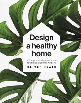 Design a healthy home : 100 ways to transform your space for physical and mental wellbeing