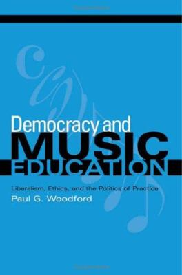 Democracy and Music Education : Liberalism, Ethics, and the Politics of Practice by Paul G. Woodford