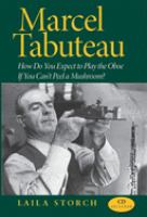 Marcel Tabuteau: How Do You Expect to Play the Oboe if You Can't Peel a Mushroom? by Laila Storch