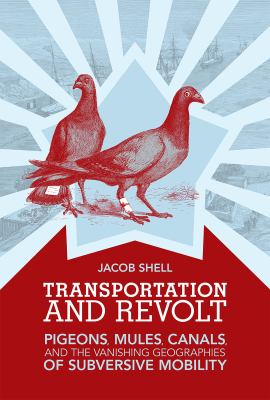Book Cover : Transportation and REvolt - Pigeons, Mules, Canals, and the Vanishing Geographies of Subversive Mobility