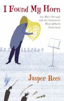 I Found My Horn: One Man's Struggle with the Orchestra's Most Difficult Instrument by Jasper Rees