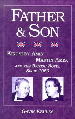 Father and Son: Kingsley Amis, Martin Amis, and the British Novel Since 1950 by Gavin Keulks