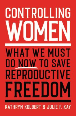 Controlling women : what we must do now to save reproductive freedom