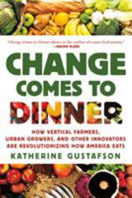 Change comes to dinner : how vertical farmers, urban growers, and other innovators are revolutionizing how america eats