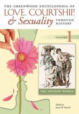 The Greenwood encyclopedia of love, courtship, & sexuality through history
