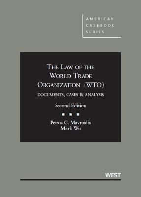 The law of the World Trade Organization (WTO) : documents, cases & analysis / Petros C. Mavroidis, Edwin B. Parker Professor Foreign and Comparative Law, Columbia University School of Law & Professor of Law, University of Neuchâtel and Mark Wu, Assistant Professor of Law, Harvard Law School.