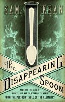 The Disappearing Spoon and Other True Tales of Madness, Love, and the History of the World From the Periodic Table of the Elements by Sam Kean