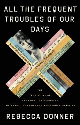 All the frequent troubles of our days : the true story of the American woman at the heart of the German resistance to Hitler