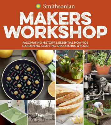 Smithsonian Makers Workshop: Fascinating History & Essential How-tos: Gardening, Crafting, Decorating & Food, Smithsonian Institution