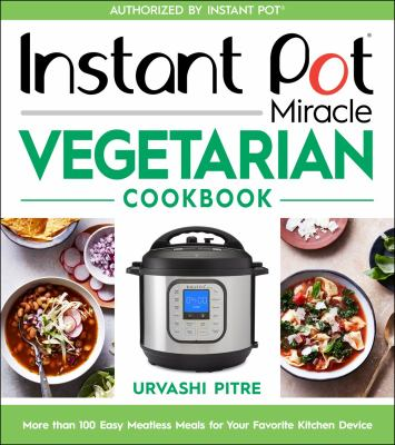 Instant Pot miracle vegetarian cookbook : more than 100 easy meatless meals for your favorite kitchen device
