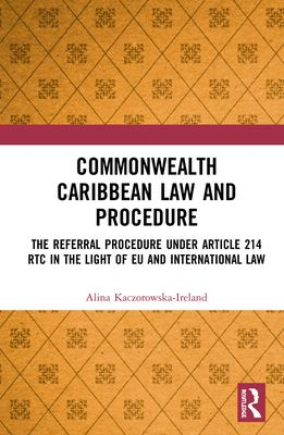 Commonwealth Caribbean Law and Procedure: The Referral Procedure under Article 214 RTC in the Light of EU and International Law -- Kaczorowska-Ireland & James -- 2019