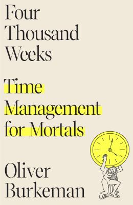 Four thousand weeks : time management for mortals