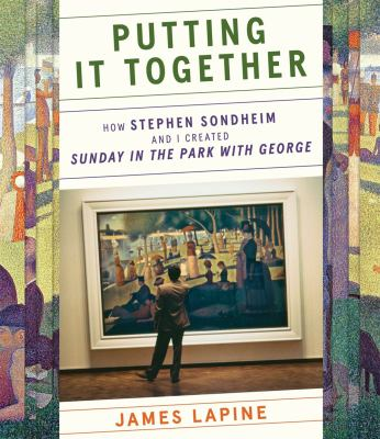 """Putting it together : how Stephen Sondheim and I created """"Sunday in the park with George"""""""