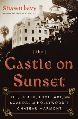 The Castle on Sunset: Life, Death, Love, Art, and Scandal at Hollywood's Chateau Marmont book cover