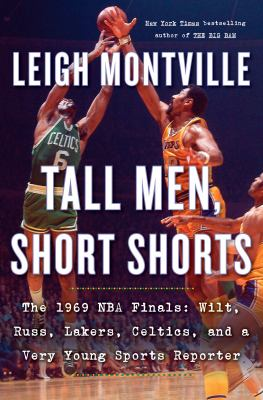 Tall men, short shorts : the 1969 NBA finals: Wilt, Russ, Lakers, Celtics, and a very young sports reporter